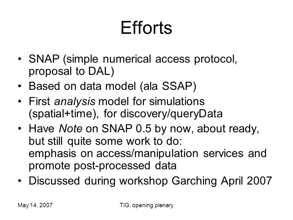 May 14, 2007TIG, opening plenary Efforts SNAP (simple numerical access protocol, proposal to DAL) Based on data model (ala SSAP) First analysis model for simulations (spatial+time), for discovery/queryData Have Note on SNAP 0.5 by now, about ready, but still quite some work to do: emphasis on access/manipulation services and promote post-processed data Discussed during workshop Garching April 2007