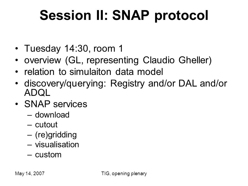May 14, 2007TIG, opening plenary Session II: SNAP protocol Tuesday 14:30, room 1 overview (GL, representing Claudio Gheller) relation to simulaiton data model discovery/querying: Registry and/or DAL and/or ADQL SNAP services –download –cutout –(re)gridding –visualisation –custom