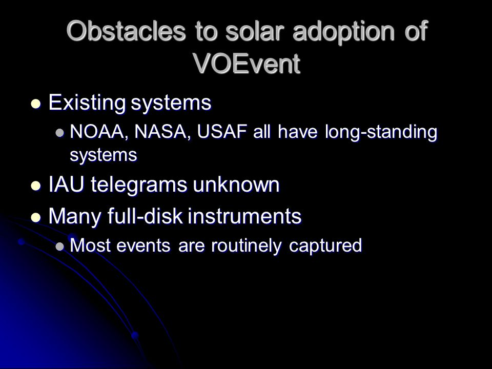Obstacles to solar adoption of VOEvent Existing systems Existing systems NOAA, NASA, USAF all have long-standing systems NOAA, NASA, USAF all have long-standing systems IAU telegrams unknown IAU telegrams unknown Many full-disk instruments Many full-disk instruments Most events are routinely captured Most events are routinely captured