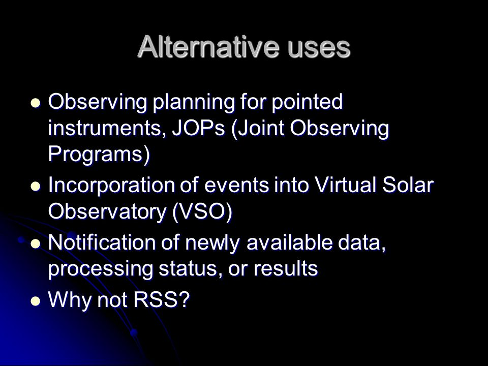 Alternative uses Observing planning for pointed instruments, JOPs (Joint Observing Programs) Observing planning for pointed instruments, JOPs (Joint Observing Programs) Incorporation of events into Virtual Solar Observatory (VSO) Incorporation of events into Virtual Solar Observatory (VSO) Notification of newly available data, processing status, or results Notification of newly available data, processing status, or results Why not RSS.