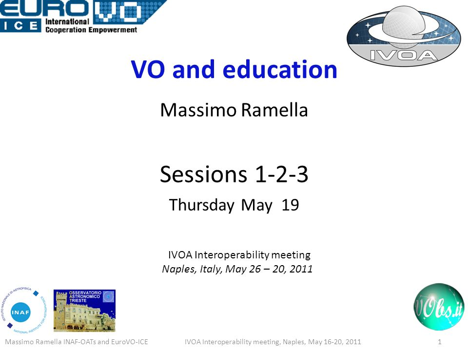 VO and education Massimo Ramella Sessions 1-2-3 Thursday May 19 IVOA Interoperability meeting Naples, Italy, May 26 – 20, 2011 Massimo Ramella INAF-OATs and EuroVO-ICE1IVOA Interoperability meeting, Naples, May 16-20, 2011