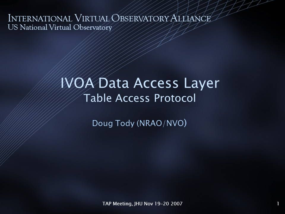 TAP Meeting, JHU Nov 19-20 20071 IVOA Data Access Layer Table Access Protocol Doug Tody (NRAO/NVO ) I NTERNATIONAL V IRTUAL O BSERVATORY A LLIANCE US National Virtual Observatory