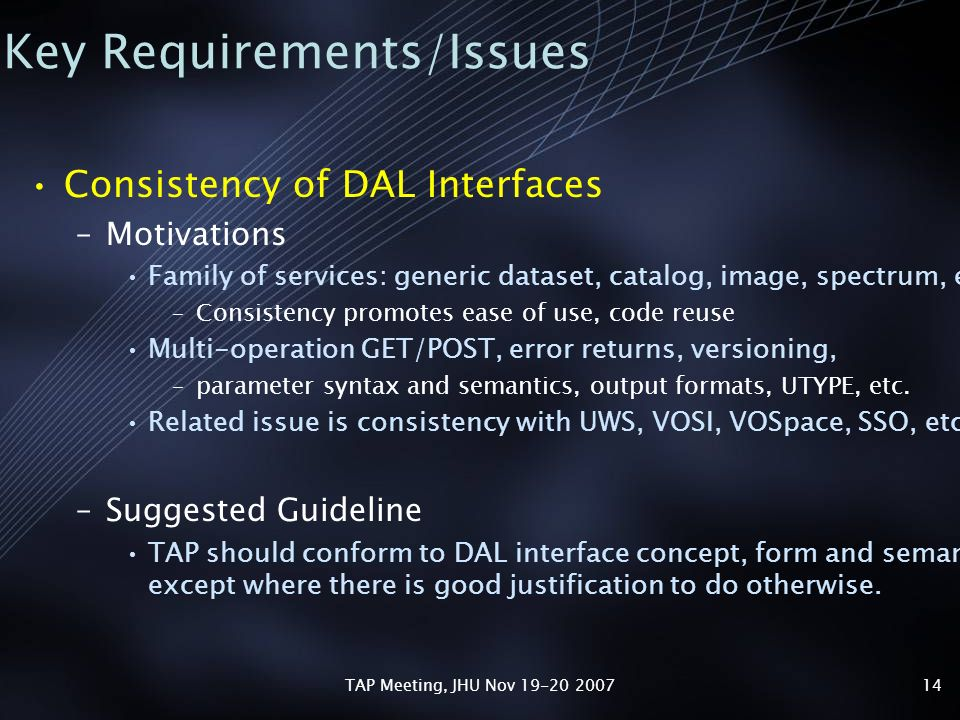 TAP Meeting, JHU Nov 19-20 200714 Key Requirements/Issues Consistency of DAL Interfaces –Motivations Family of services: generic dataset, catalog, image, spectrum, etc.