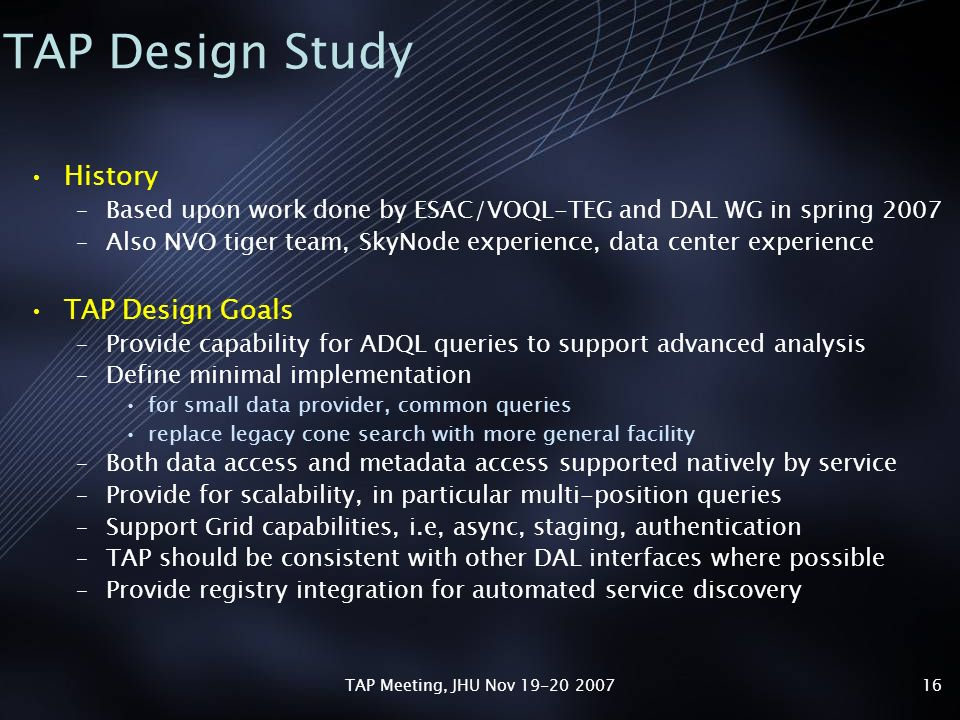 TAP Meeting, JHU Nov 19-20 200716 TAP Design Study History –Based upon work done by ESAC/VOQL-TEG and DAL WG in spring 2007 –Also NVO tiger team, SkyNode experience, data center experience TAP Design Goals –Provide capability for ADQL queries to support advanced analysis –Define minimal implementation for small data provider, common queries replace legacy cone search with more general facility –Both data access and metadata access supported natively by service –Provide for scalability, in particular multi-position queries –Support Grid capabilities, i.e, async, staging, authentication –TAP should be consistent with other DAL interfaces where possible –Provide registry integration for automated service discovery