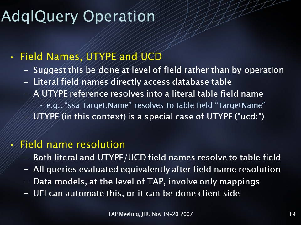 TAP Meeting, JHU Nov 19-20 200719 AdqlQuery Operation Field Names, UTYPE and UCD –Suggest this be done at level of field rather than by operation –Literal field names directly access database table –A UTYPE reference resolves into a literal table field name e.g., ssa:Target.Name resolves to table field TargetName –UTYPE (in this context) is a special case of UTYPE ( ucd: ) Field name resolution –Both literal and UTYPE/UCD field names resolve to table field –All queries evaluated equivalently after field name resolution –Data models, at the level of TAP, involve only mappings –UFI can automate this, or it can be done client side
