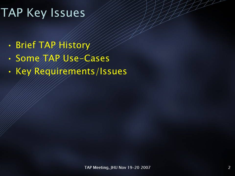 TAP Meeting, JHU Nov 19-20 20072 TAP Key Issues Brief TAP History Some TAP Use-Cases Key Requirements/Issues