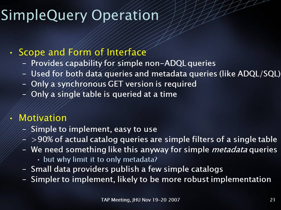 TAP Meeting, JHU Nov 19-20 200721 SimpleQuery Operation Scope and Form of Interface –Provides capability for simple non-ADQL queries –Used for both data queries and metadata queries (like ADQL/SQL) –Only a synchronous GET version is required –Only a single table is queried at a time Motivation –Simple to implement, easy to use –>90% of actual catalog queries are simple filters of a single table –We need something like this anyway for simple metadata queries but why limit it to only metadata.