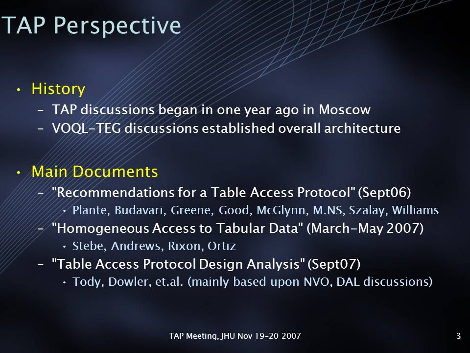 TAP Meeting, JHU Nov 19-20 20073 TAP Perspective History –TAP discussions began in one year ago in Moscow –VOQL-TEG discussions established overall architecture Main Documents – Recommendations for a Table Access Protocol (Sept06) Plante, Budavari, Greene, Good, McGlynn, M.NS, Szalay, Williams – Homogeneous Access to Tabular Data (March-May 2007) Stebe, Andrews, Rixon, Ortiz – Table Access Protocol Design Analysis (Sept07) Tody, Dowler, et.al.
