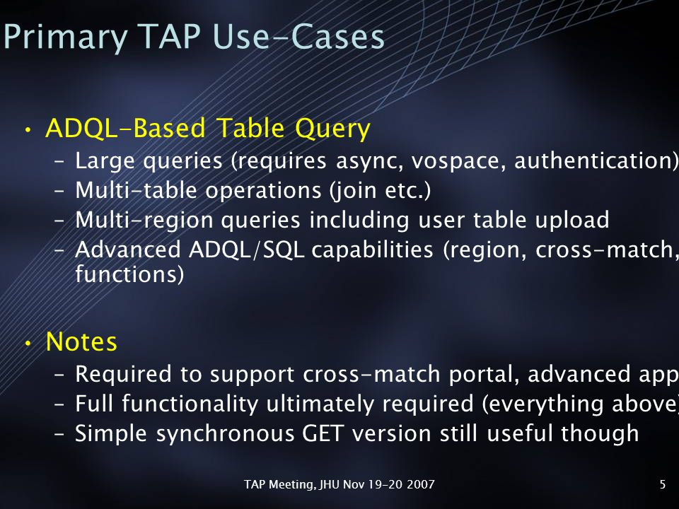 TAP Meeting, JHU Nov 19-20 20075 Primary TAP Use-Cases ADQL-Based Table Query –Large queries (requires async, vospace, authentication) –Multi-table operations (join etc.) –Multi-region queries including user table upload –Advanced ADQL/SQL capabilities (region, cross-match, functions) Notes –Required to support cross-match portal, advanced apps –Full functionality ultimately required (everything above) –Simple synchronous GET version still useful though