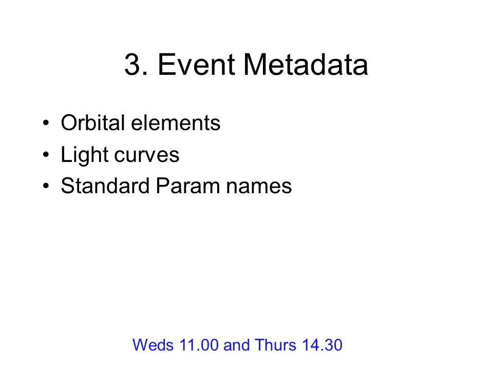 3. Event Metadata Orbital elements Light curves Standard Param names Weds and Thurs 14.30