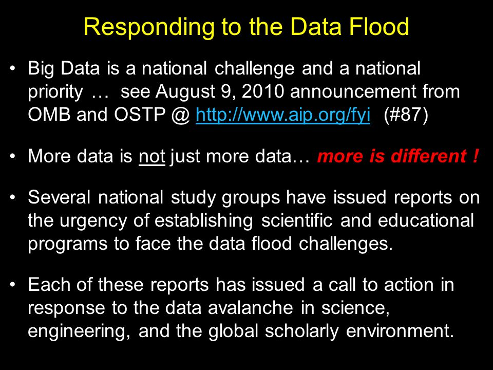 Responding to the Data Flood Big Data is a national challenge and a national priority … see August 9, 2010 announcement from OMB and OSTP @ http://www.aip.org/fyi (#87)http://www.aip.org/fyi More data is not just more data… more is different .