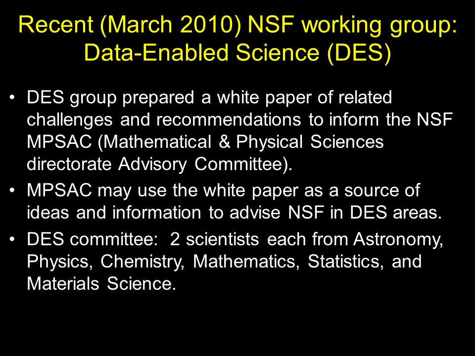 Recent (March 2010) NSF working group: Data-Enabled Science (DES) DES group prepared a white paper of related challenges and recommendations to inform the NSF MPSAC (Mathematical & Physical Sciences directorate Advisory Committee).