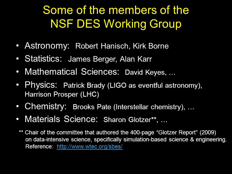 Some of the members of the NSF DES Working Group Astronomy: Robert Hanisch, Kirk Borne Statistics: James Berger, Alan Karr Mathematical Sciences: David Keyes, … Physics: Patrick Brady (LIGO as eventful astronomy), Harrison Prosper (LHC) Chemistry: Brooks Pate (Interstellar chemistry), … Materials Science: Sharon Glotzer**, … ** Chair of the committee that authored the 400-page Glotzer Report (2009) on data-intensive science, specifically simulation-based science & engineering.