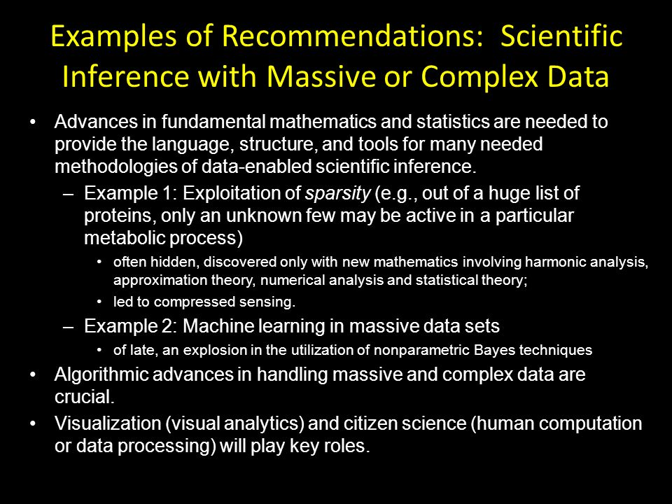 Examples of Recommendations: Scientific Inference with Massive or Complex Data Advances in fundamental mathematics and statistics are needed to provide the language, structure, and tools for many needed methodologies of data-enabled scientific inference.