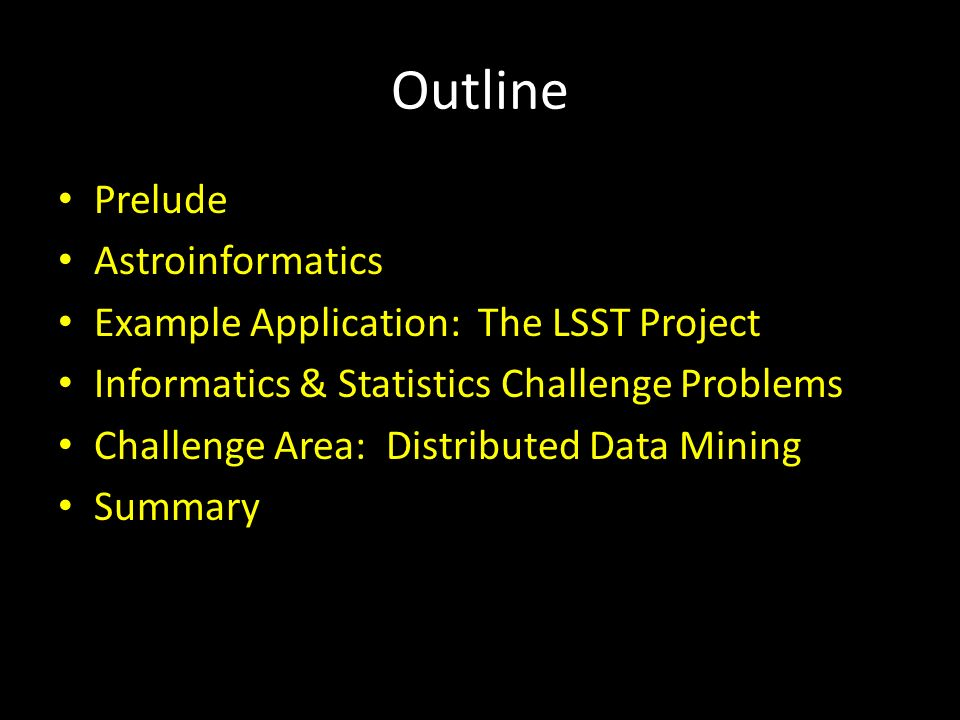 Outline Prelude Astroinformatics Example Application: The LSST Project Informatics & Statistics Challenge Problems Challenge Area: Distributed Data Mining Summary