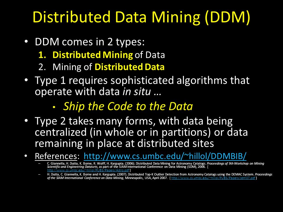 Distributed Data Mining (DDM) DDM comes in 2 types: 1.Distributed Mining of Data 2.Mining of Distributed Data Type 1 requires sophisticated algorithms that operate with data in situ … Ship the Code to the Data Type 2 takes many forms, with data being centralized (in whole or in partitions) or data remaining in place at distributed sites References: http://www.cs.umbc.edu/~hillol/DDMBIB/http://www.cs.umbc.edu/~hillol/DDMBIB/ – C.