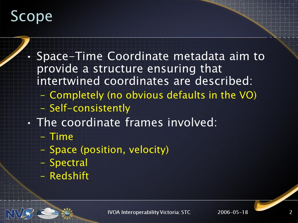 2006-05-18IVOA Interoperability Victoria: STC2 Scope Space-Time Coordinate metadata aim to provide a structure ensuring that intertwined coordinates a