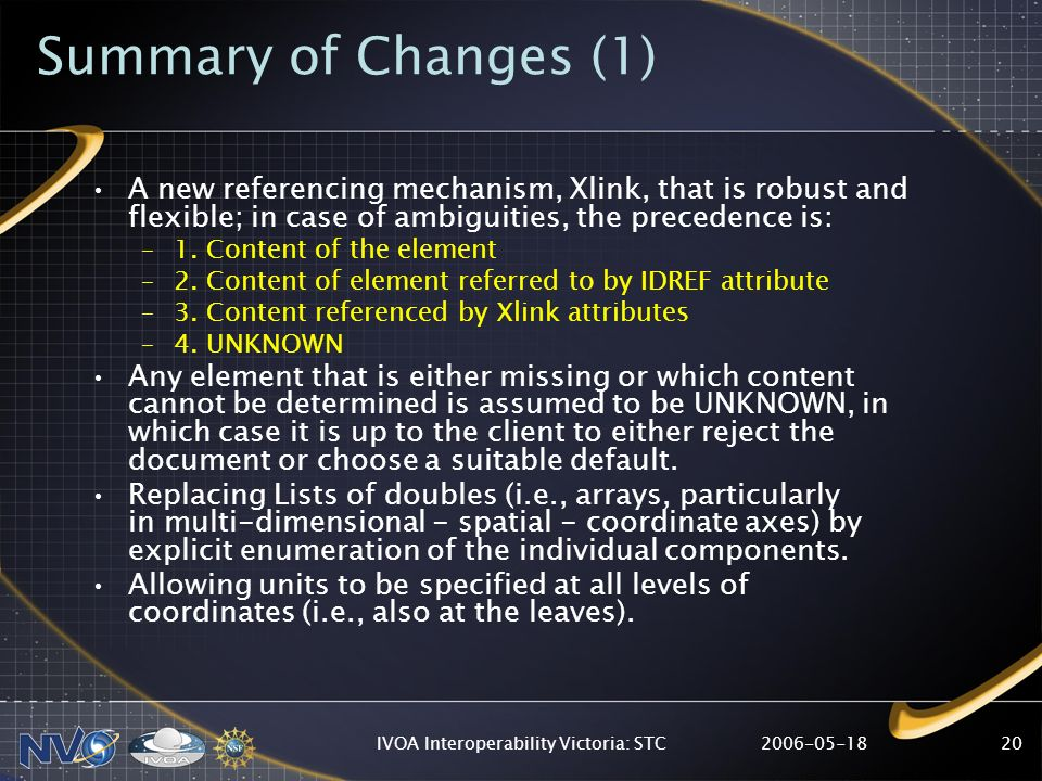 2006-05-18IVOA Interoperability Victoria: STC20 Summary of Changes (1) A new referencing mechanism, Xlink, that is robust and flexible; in case of amb