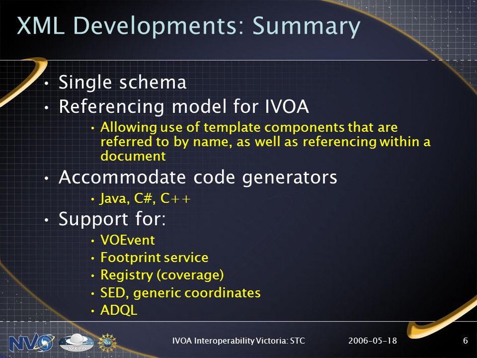 IVOA Interoperability Victoria: STC6 XML Developments: Summary Single schema Referencing model for IVOA Allowing use of template components that are referred to by name, as well as referencing within a document Accommodate code generators Java, C#, C++ Support for: VOEvent Footprint service Registry (coverage) SED, generic coordinates ADQL