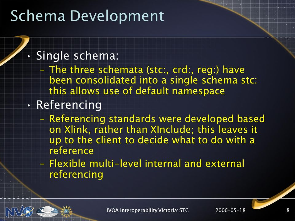 IVOA Interoperability Victoria: STC8 Schema Development Single schema: –The three schemata (stc:, crd:, reg:) have been consolidated into a single schema stc: this allows use of default namespace Referencing –Referencing standards were developed based on Xlink, rather than XInclude; this leaves it up to the client to decide what to do with a reference –Flexible multi-level internal and external referencing