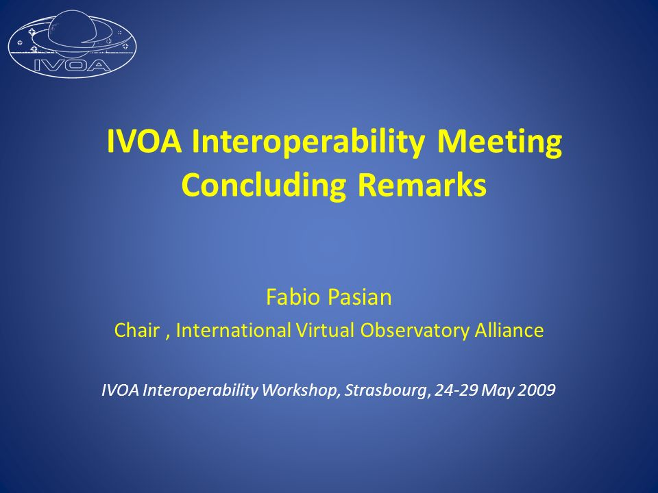 IVOA Interoperability Meeting Concluding Remarks Fabio Pasian Chair, International Virtual Observatory Alliance IVOA Interoperability Workshop, Strasb
