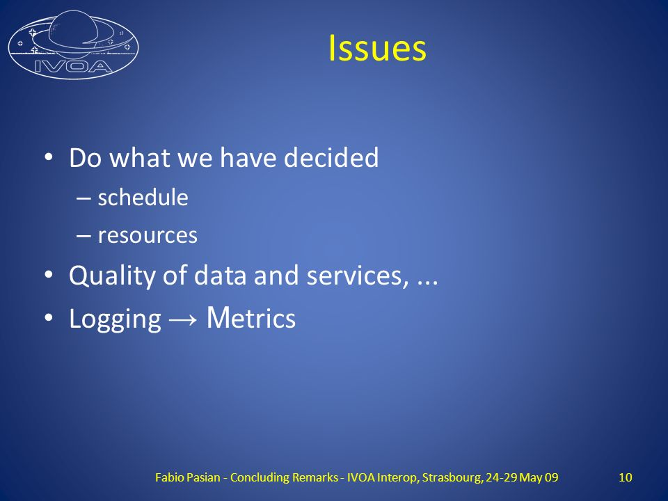 Issues Do what we have decided – schedule – resources Quality of data and services,... Logging M etrics Fabio Pasian - Concluding Remarks - IVOA Inter
