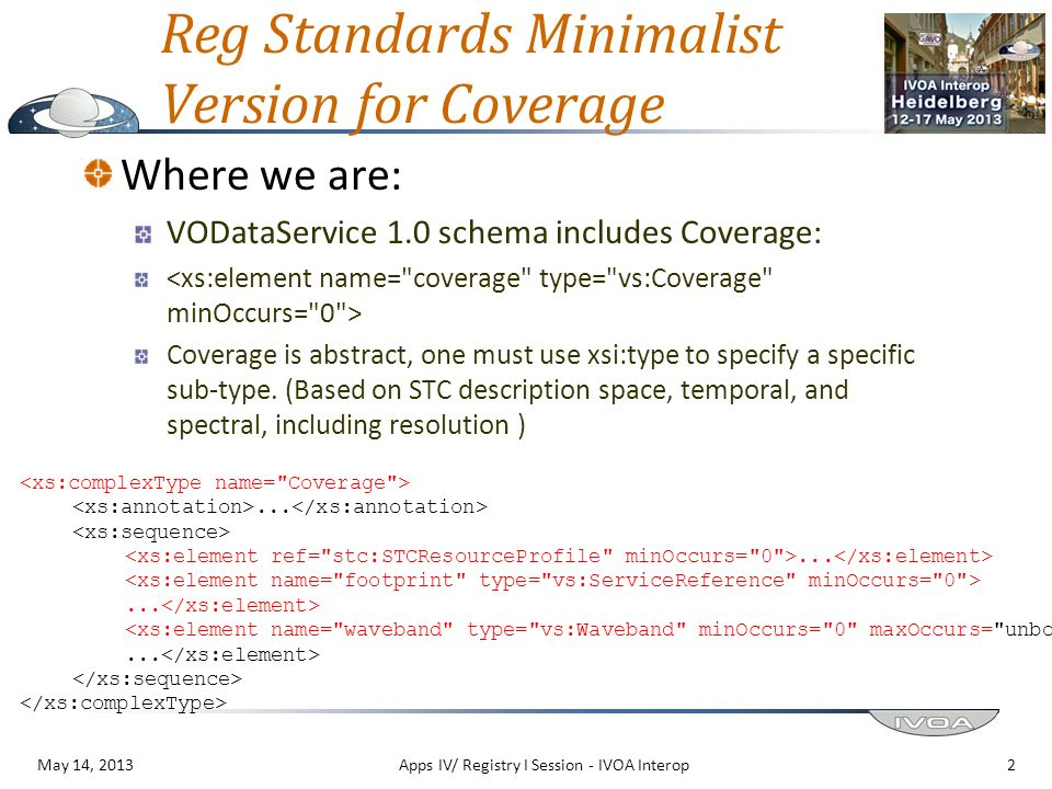 Reg Standards Minimalist Version for Coverage Where we are: VODataService 1.0 schema includes Coverage: Coverage is abstract, one must use xsi:type to specify a specific sub-type.