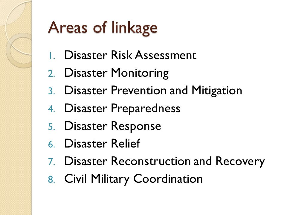Areas of linkage 1. Disaster Risk Assessment 2. Disaster Monitoring 3. Disaster Prevention and Mitigation 4. Disaster Preparedness 5. Disaster Respons