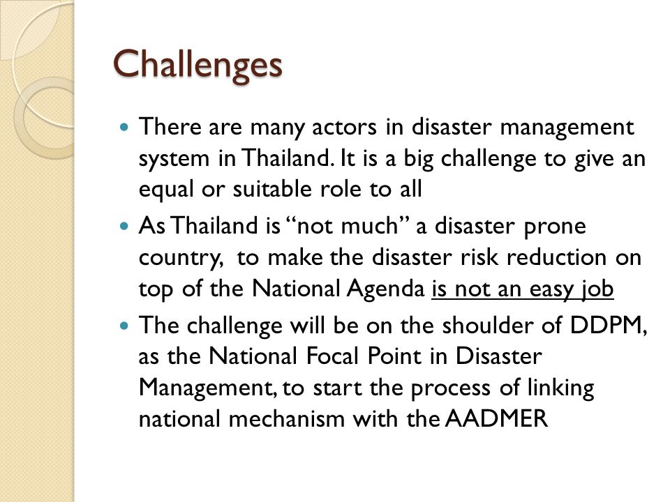 Challenges There are many actors in disaster management system in Thailand. It is a big challenge to give an equal or suitable role to all As Thailand