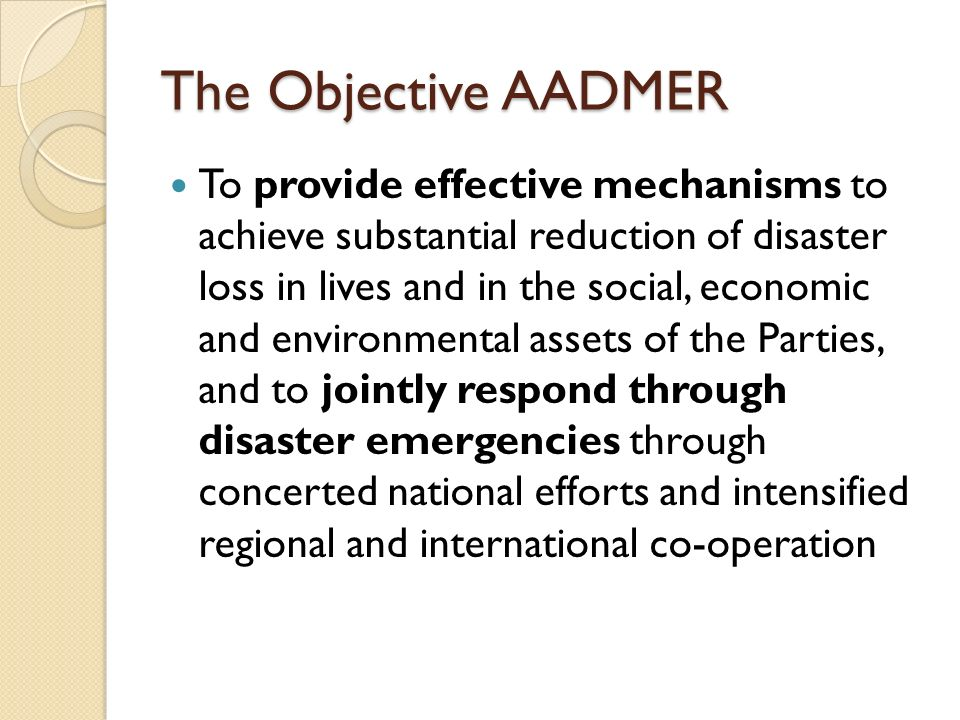 Core Elements of AADMER (1) Disaster Risk Identification, Assessment, and Monitoring (2) Disaster Prevention and Mitigation (3) Disaster Preparedness (4) Emergency Response (5) Rehabilitation (6) Technical Co-Operation and Scientific Research (7) AHA Centre (8) Institutional Arrangements