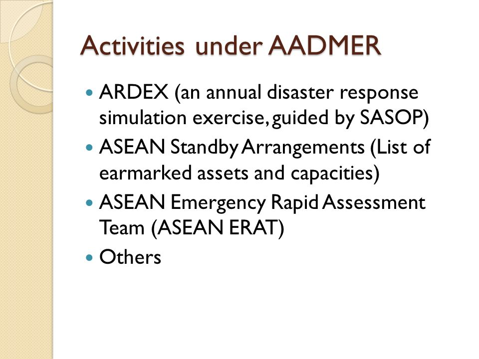 The Road Ahead Establishment of a national committee (or sub- committee under the National DPM Committee, that would be directly responsible for the Implementation of the Agreement Formulation of National SOPs (Request and Offer Assistance) Establishment of SAR team, ERAT relief teams that has the international capacity Make the AADMER more widely known to other agencies/organizations and have more engagements from them Others