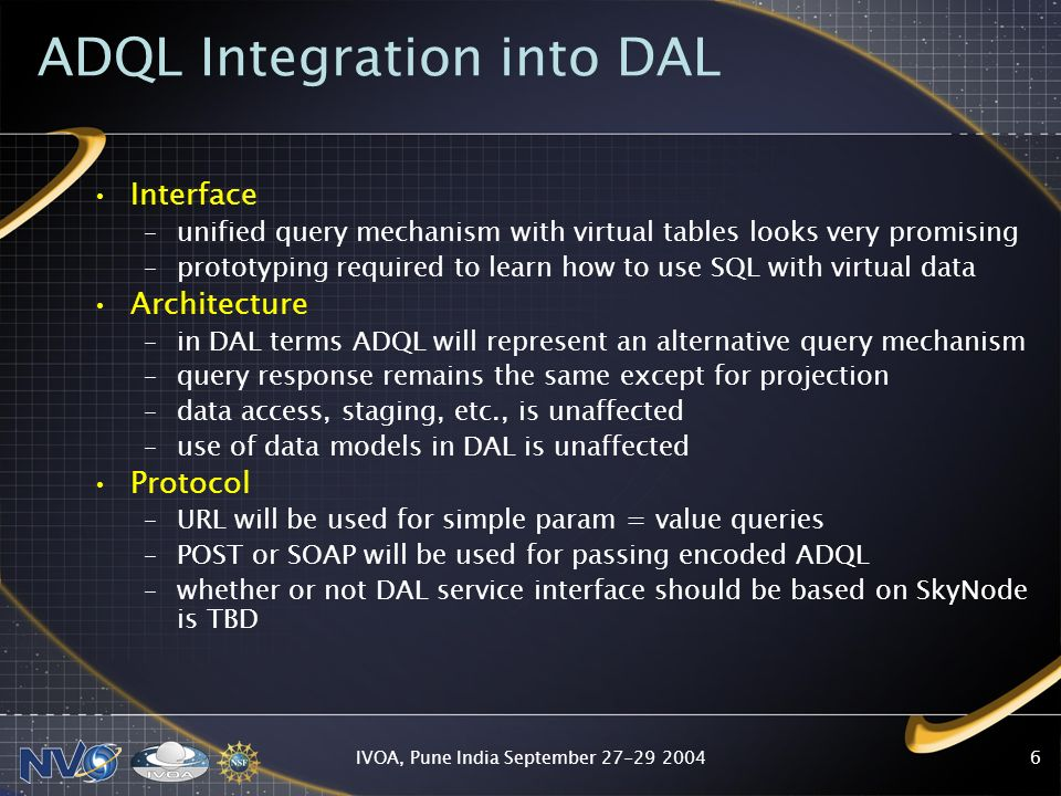 IVOA, Pune India September ADQL Integration into DAL Interface –unified query mechanism with virtual tables looks very promising –prototyping required to learn how to use SQL with virtual data Architecture –in DAL terms ADQL will represent an alternative query mechanism –query response remains the same except for projection –data access, staging, etc., is unaffected –use of data models in DAL is unaffected Protocol –URL will be used for simple param = value queries –POST or SOAP will be used for passing encoded ADQL –whether or not DAL service interface should be based on SkyNode is TBD