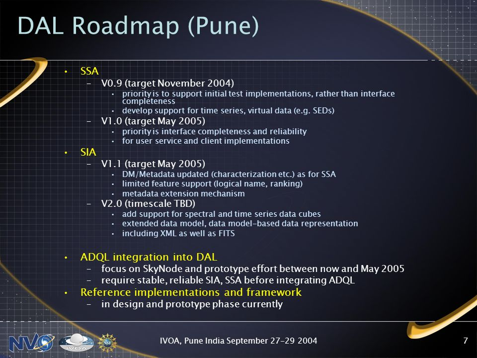 IVOA, Pune India September DAL Roadmap (Pune) SSA –V0.9 (target November 2004) priority is to support initial test implementations, rather than interface completeness develop support for time series, virtual data (e.g.