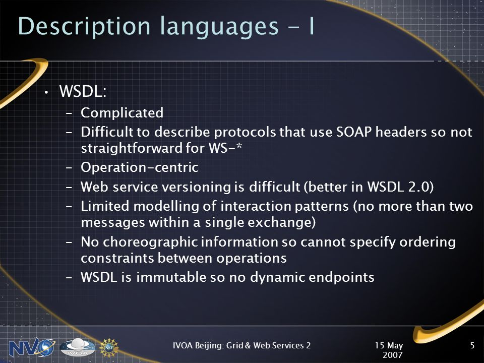 15 May 2007 IVOA Beijing: Grid & Web Services 26 Description languages - II WSDL 1.1: –Supports HTTP GET and POST –Cannot use GET with no parameters –Cannot mix multiple HTTP methods on one port WSDL 2.0: –Supports HTTP GET/PUT/POST/DELETE –No support for JSON or binary format (need to write specification for binding rules on how to serialize) –Authentication limited to HTTP Basic and Digest –No support for links: cannot write WSDL for Atom Publishing Protocol WADL: –Backed by Sun (wadl.java.dev.net - wadl2java) –http://code.google.com/p/rest-api-code-gen/ –REST Describe (http://tomayac.de/rest-describe/latest/RestDescribe.html)