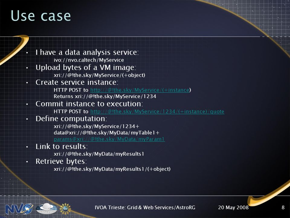 Use case I have a data analysis service: ivo://nvo.caltech/MyService Upload bytes of a VM image: Create service instance: HTTP POST to Returns Commit instance to execution: HTTP POST to Define computation:  Link to results: Retrieve bytes: 20 May 2008IVOA Trieste: Grid & Web Services/AstroRG8