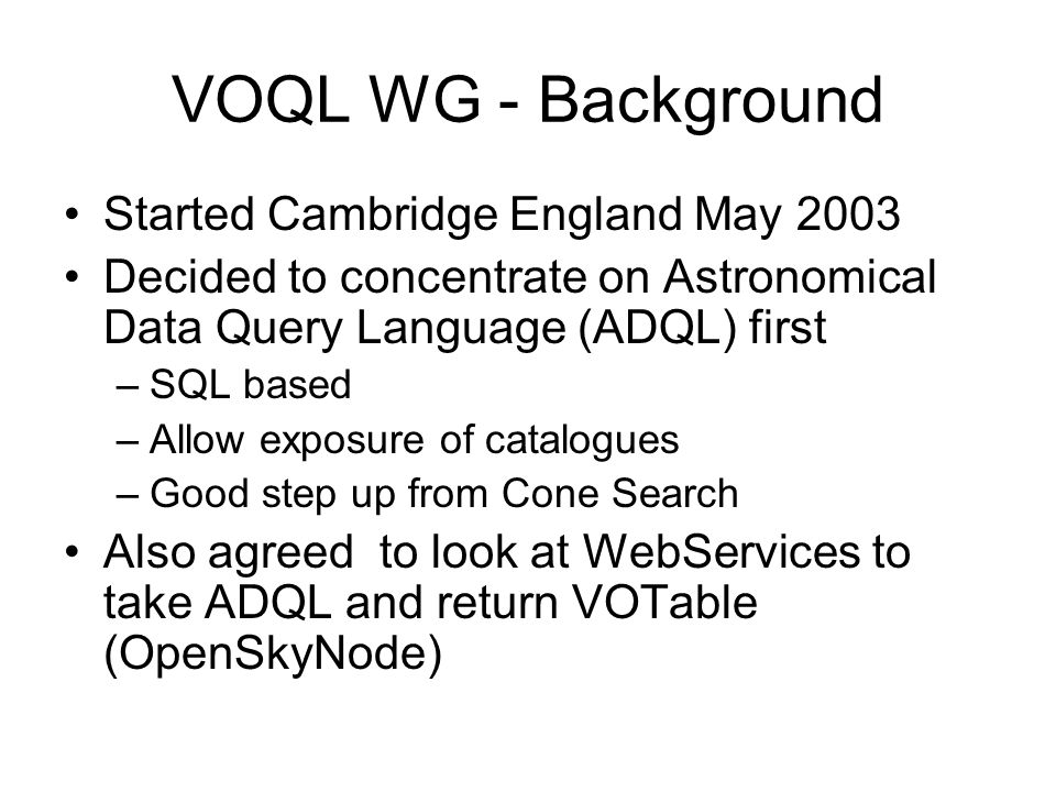 VOQL WG - Background Started Cambridge England May 2003 Decided to concentrate on Astronomical Data Query Language (ADQL) first –SQL based –Allow exposure of catalogues –Good step up from Cone Search Also agreed to look at WebServices to take ADQL and return VOTable (OpenSkyNode)