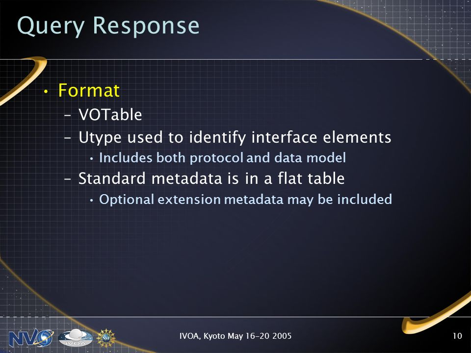 IVOA, Kyoto May 16-20 200510 Query Response Format –VOTable –Utype used to identify interface elements Includes both protocol and data model –Standard metadata is in a flat table Optional extension metadata may be included