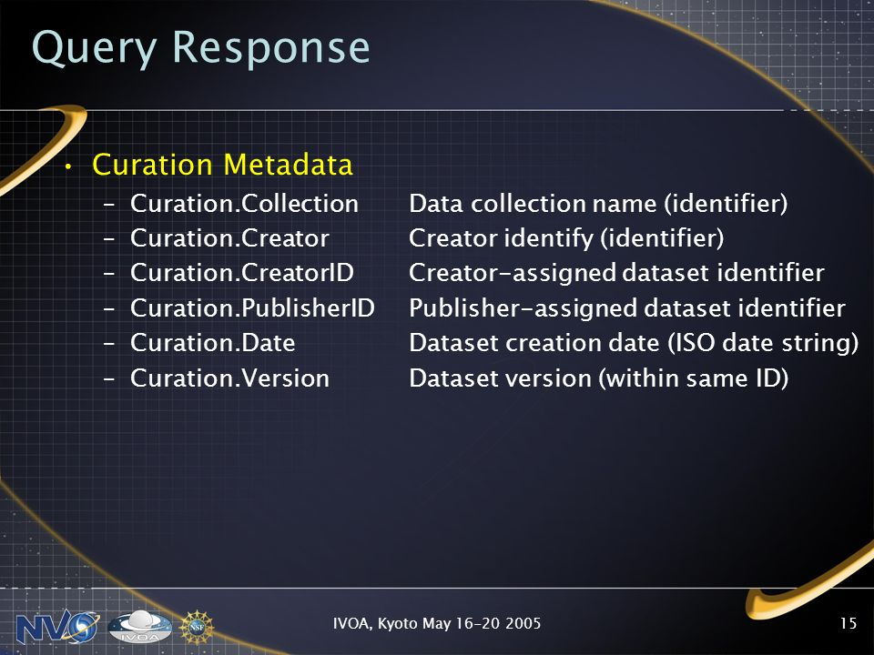 IVOA, Kyoto May 16-20 200515 Query Response Curation Metadata –Curation.CollectionData collection name (identifier) –Curation.Creator Creator identify (identifier) –Curation.CreatorID Creator-assigned dataset identifier –Curation.PublisherID Publisher-assigned dataset identifier –Curation.Date Dataset creation date (ISO date string) –Curation.Version Dataset version (within same ID)