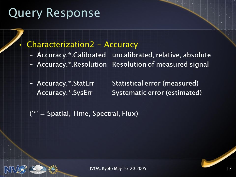 IVOA, Kyoto May Query Response Characterization2 - Accuracy –Accuracy.*.Calibrateduncalibrated, relative, absolute –Accuracy.*.Resolution Resolution of measured signal –Accuracy.*.StatErr Statistical error (measured) –Accuracy.*.SysErr Systematic error (estimated) ( * = Spatial, Time, Spectral, Flux)
