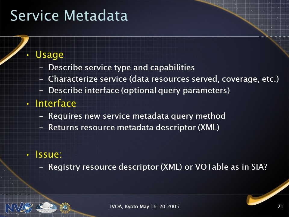 IVOA, Kyoto May 16-20 200521 Service Metadata Usage –Describe service type and capabilities –Characterize service (data resources served, coverage, etc.) –Describe interface (optional query parameters) Interface –Requires new service metadata query method –Returns resource metadata descriptor (XML) Issue: –Registry resource descriptor (XML) or VOTable as in SIA
