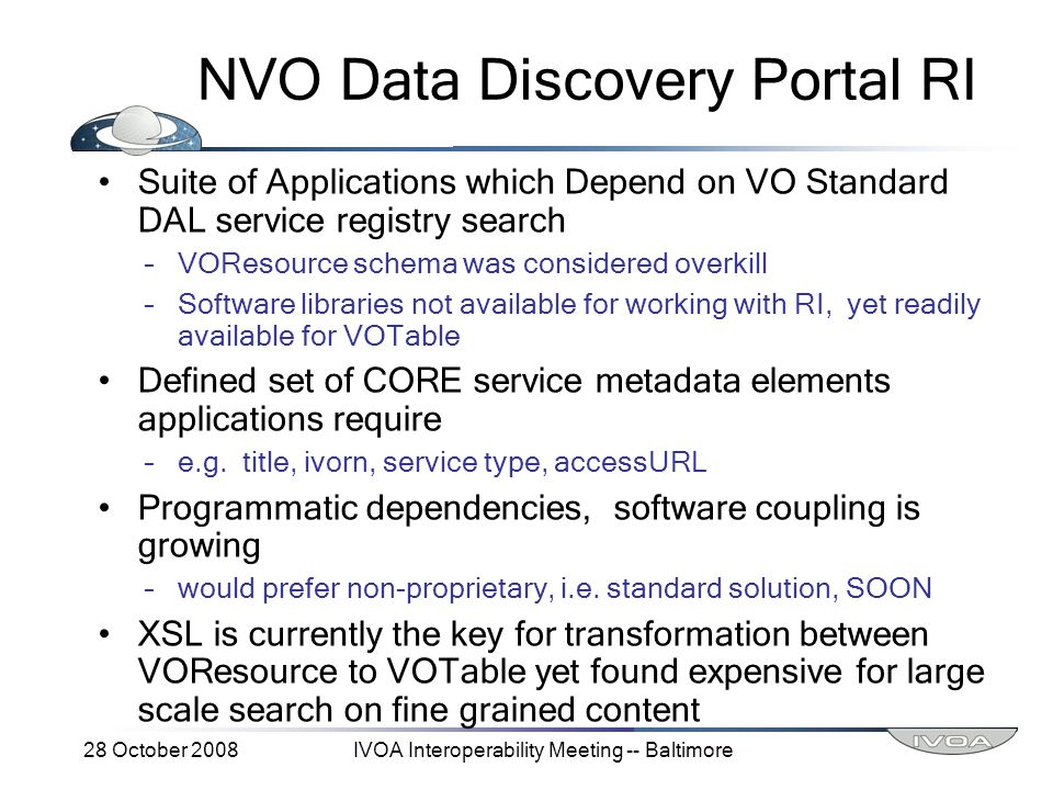 28 October 2008IVOA Interoperability Meeting -- Baltimore NVO Data Discovery Portal RI Suite of Applications which Depend on VO Standard DAL service registry search –VOResource schema was considered overkill –Software libraries not available for working with RI, yet readily available for VOTable Defined set of CORE service metadata elements applications require –e.g.