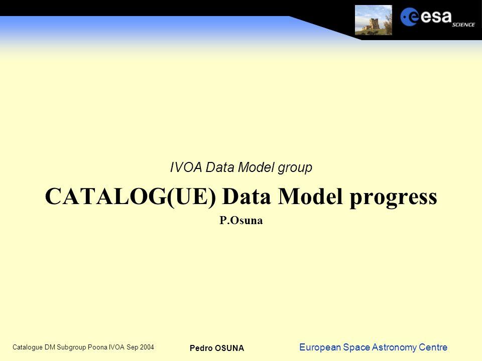 European Space Astronomy Centre Pedro OSUNA Catalogue DM Subgroup Poona IVOA Sep 2004 IVOA Data Model group CATALOG(UE) Data Model progress P.Osuna