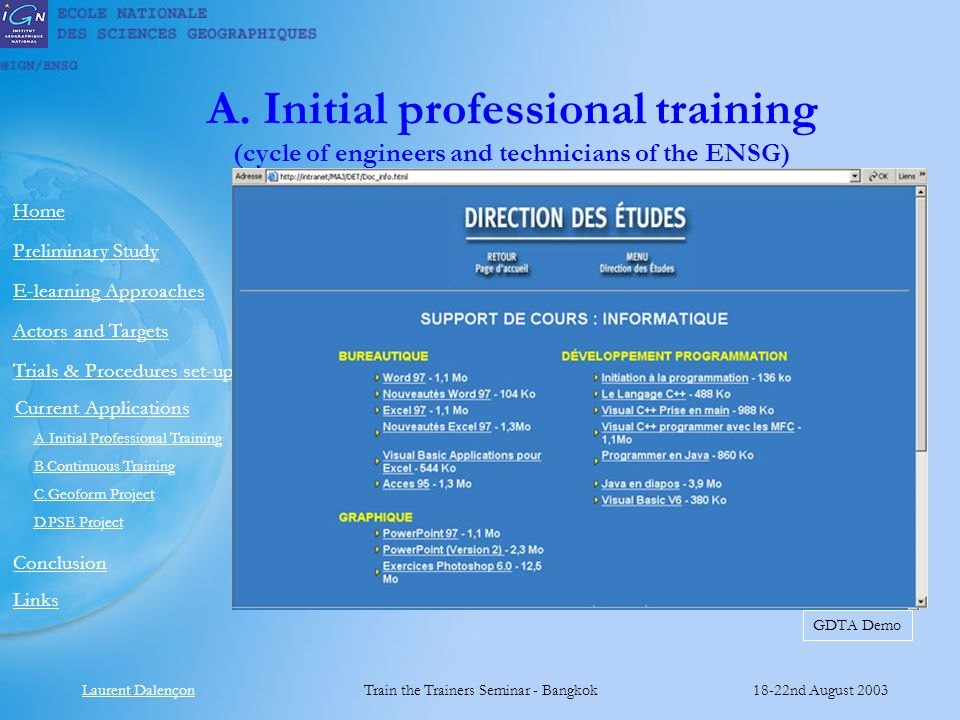 Laurent DalençonTrain the Trainers Seminar - Bangkok18-22nd August 2003 Links Preliminary Study Home E-learning Approaches Actors and Targets Current Applications Conclusion A.Initial Professional Training B.Continuous Training C.Geoform Project D.PSE Project Trials & Procedures set-up A.