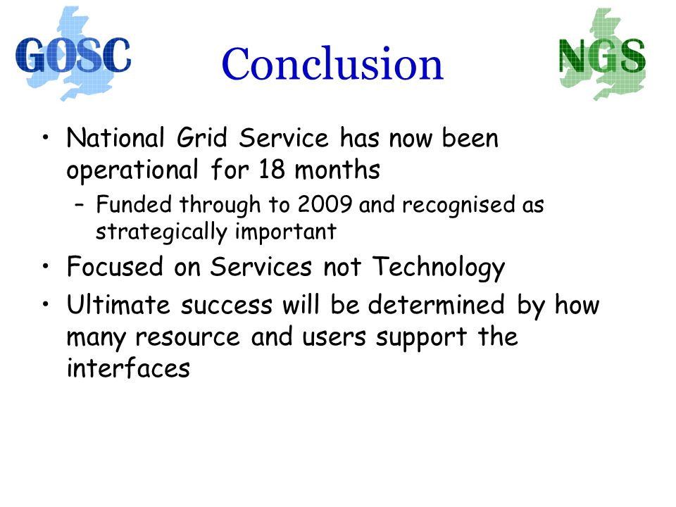Conclusion National Grid Service has now been operational for 18 months –Funded through to 2009 and recognised as strategically important Focused on Services not Technology Ultimate success will be determined by how many resource and users support the interfaces