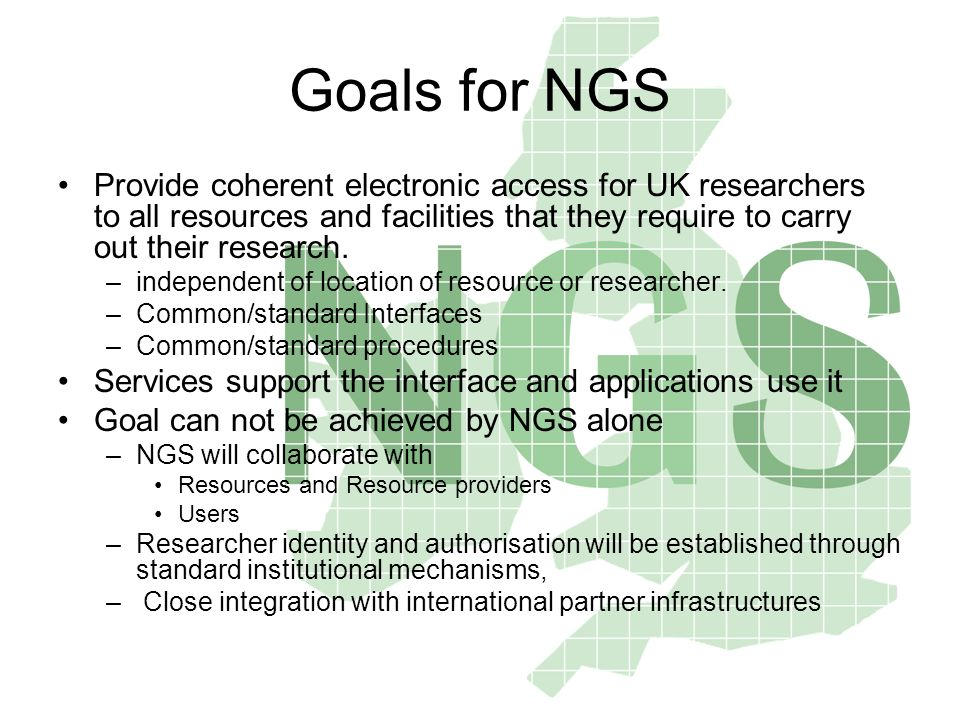 Goals for NGS Provide coherent electronic access for UK researchers to all resources and facilities that they require to carry out their research. –in