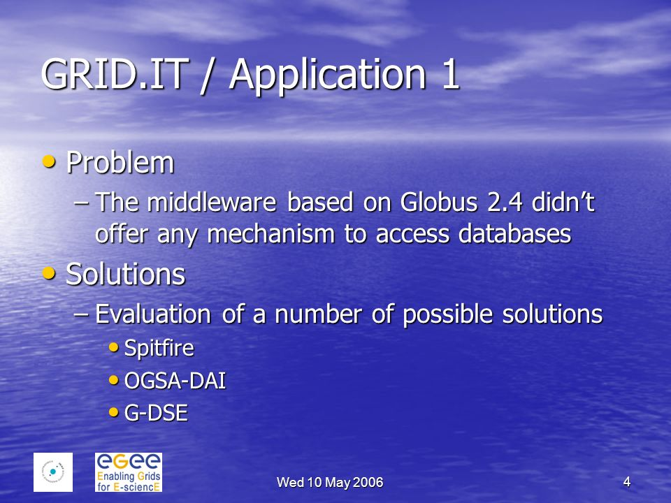 Wed 10 May 2006 4 GRID.IT / Application 1 Problem Problem –The middleware based on Globus 2.4 didnt offer any mechanism to access databases Solutions Solutions –Evaluation of a number of possible solutions Spitfire Spitfire OGSA-DAI OGSA-DAI G-DSE G-DSE