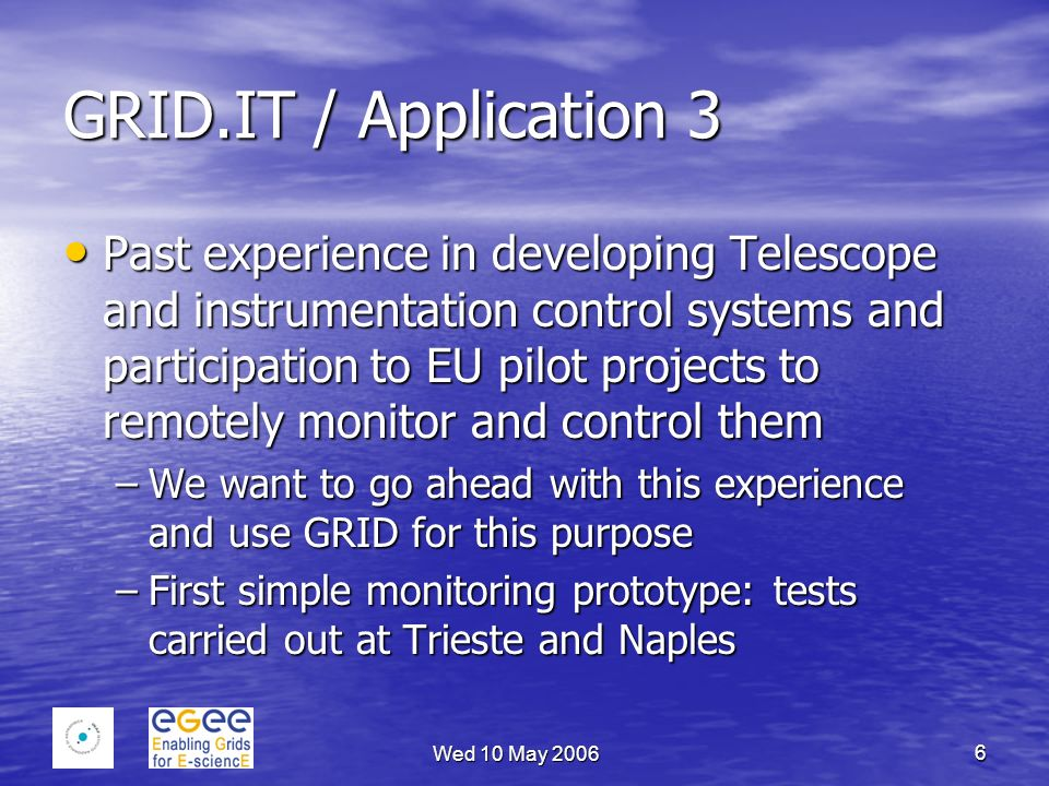 Wed 10 May 2006 6 GRID.IT / Application 3 Past experience in developing Telescope and instrumentation control systems and participation to EU pilot projects to remotely monitor and control them Past experience in developing Telescope and instrumentation control systems and participation to EU pilot projects to remotely monitor and control them –We want to go ahead with this experience and use GRID for this purpose –First simple monitoring prototype: tests carried out at Trieste and Naples