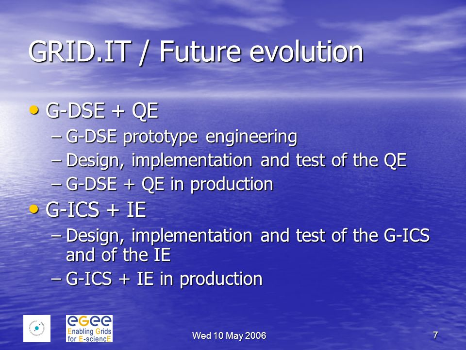 Wed 10 May 2006 7 GRID.IT / Future evolution G-DSE + QE G-DSE + QE –G-DSE prototype engineering –Design, implementation and test of the QE –G-DSE + QE in production G-ICS + IE G-ICS + IE –Design, implementation and test of the G-ICS and of the IE –G-ICS + IE in production