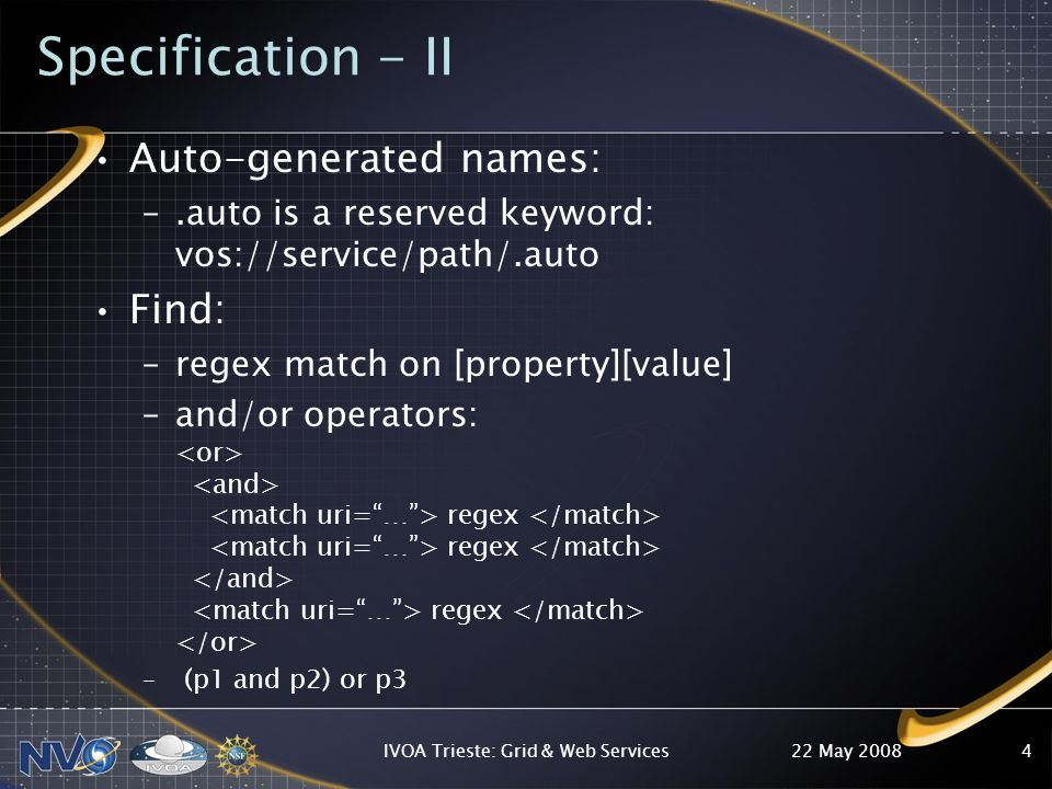 22 May 2008IVOA Trieste: Grid & Web Services4 Specification - II Auto-generated names: –.auto is a reserved keyword: vos://service/path/.auto Find: –regex match on [property][value] –and/or operators: regex regex regex – (p1 and p2) or p3