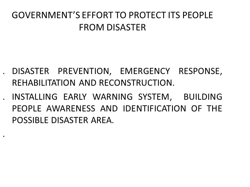 GOVERNMENTS EFFORT TO PROTECT ITS PEOPLE FROM DISASTER.DISASTER PREVENTION, EMERGENCY RESPONSE, REHABILITATION AND RECONSTRUCTION..INSTALLING EARLY WARNING SYSTEM, BUILDING PEOPLE AWARENESS AND IDENTIFICATION OF THE POSSIBLE DISASTER AREA..